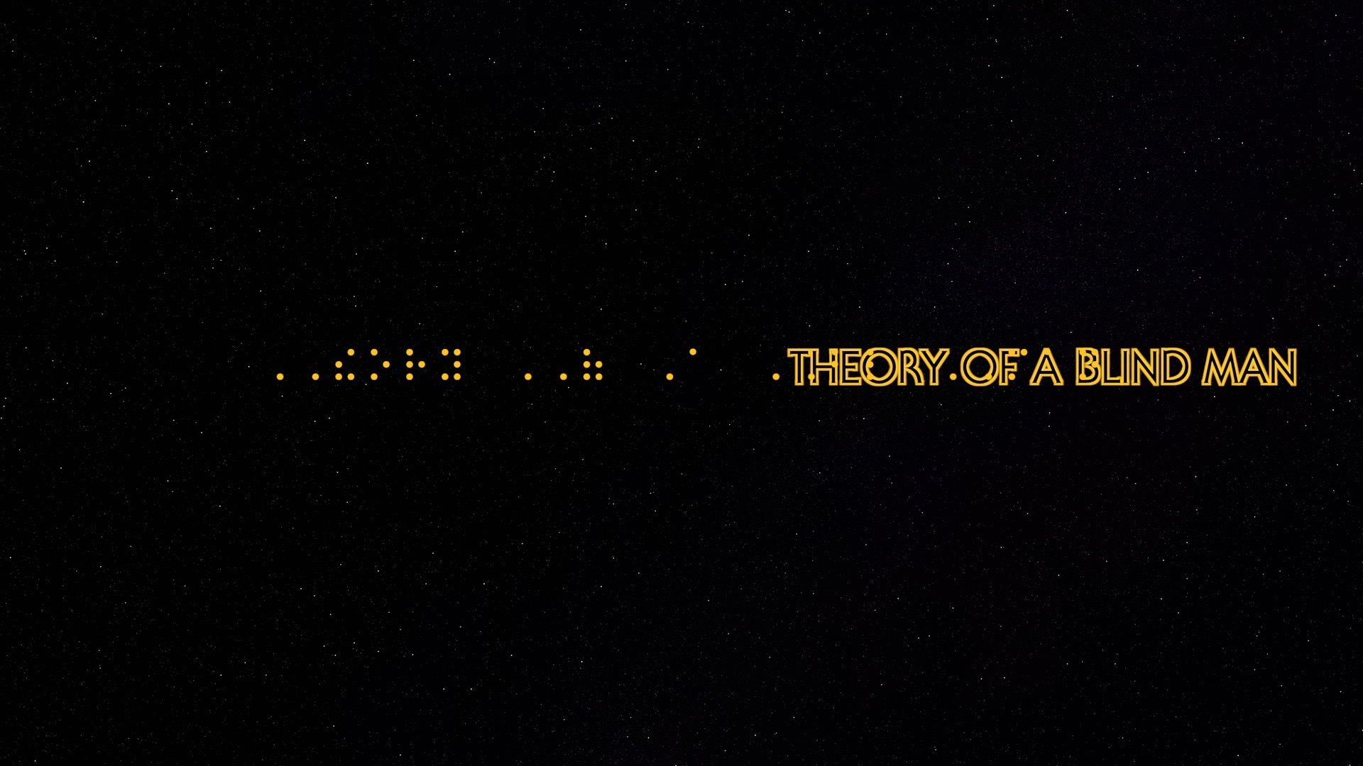 Theory Of A Blind Man in the star wars font on a starry background. Golden Rod 1 font color with Braille font below.